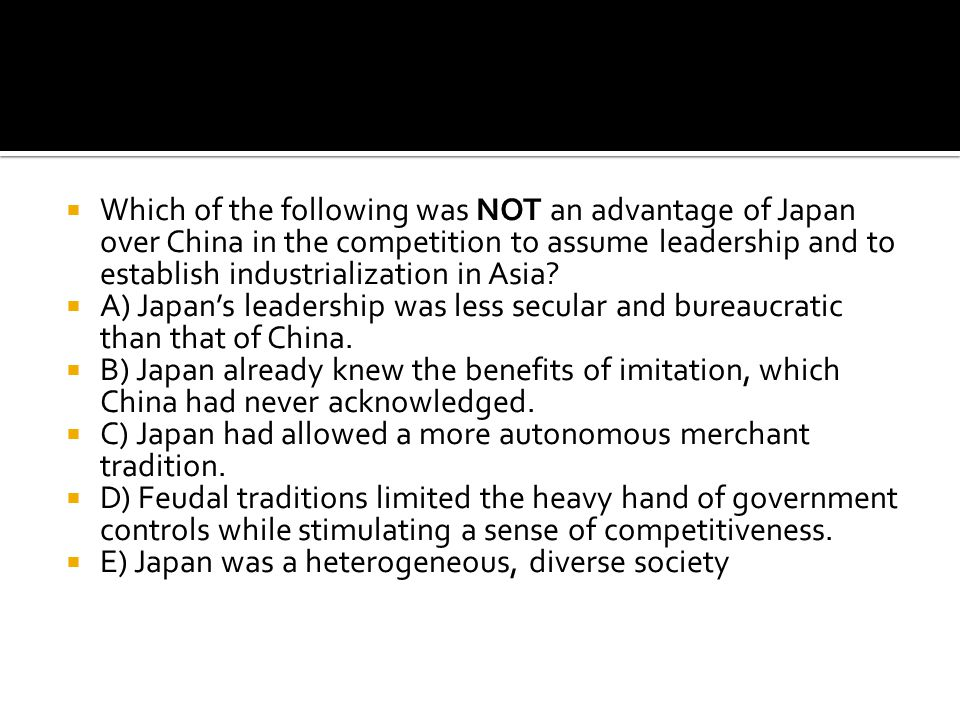 Which of the following was NOT an advantage of Japan over China in the competition to assume leadership and to establish industrialization in Asia