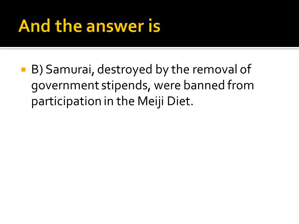 And the answer is B) Samurai, destroyed by the removal of government stipends, were banned from participation in the Meiji Diet.