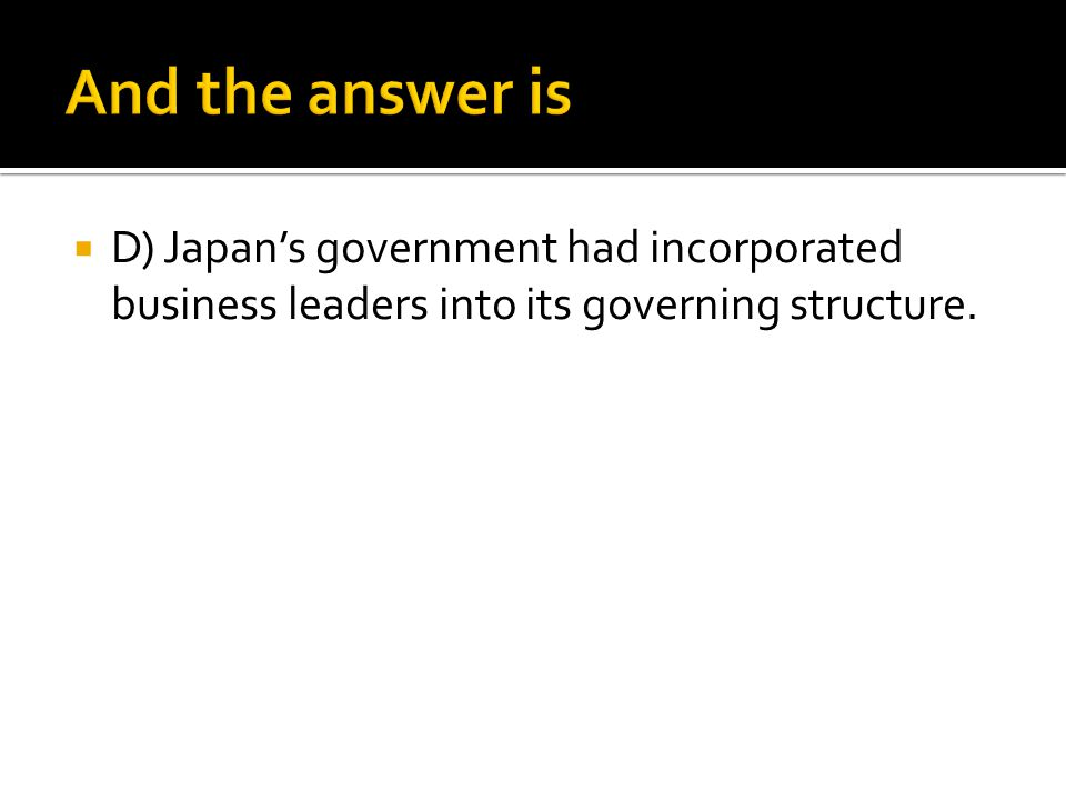 And the answer is D) Japan's government had incorporated business leaders into its governing structure.