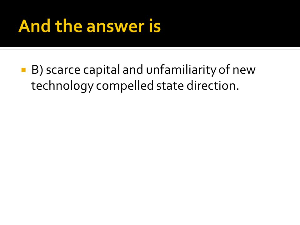 And the answer is B) scarce capital and unfamiliarity of new technology compelled state direction.