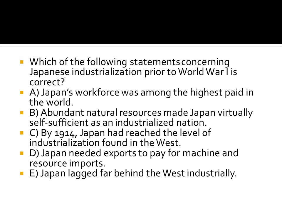 Which of the following statements concerning Japanese industrialization prior to World War I is correct