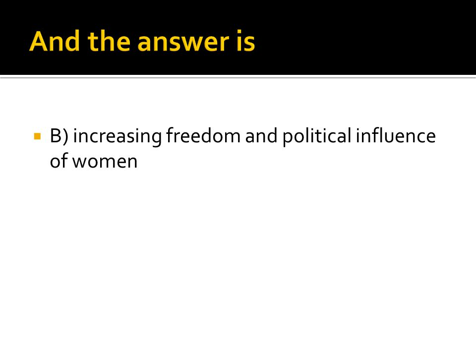 And the answer is B) increasing freedom and political influence of women