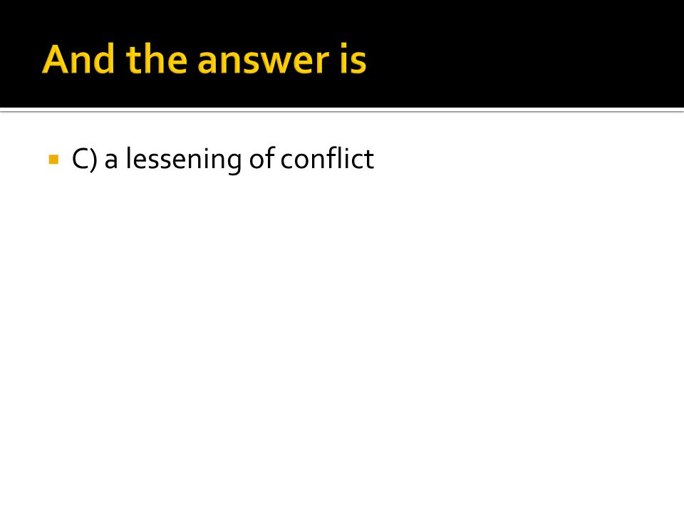 And the answer is C) a lessening of conflict