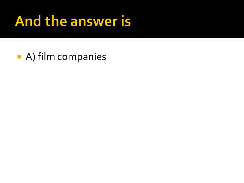 And the answer is A) film companies