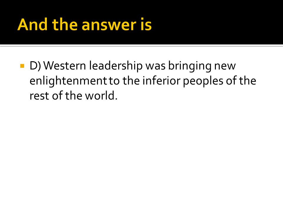 And the answer is D) Western leadership was bringing new enlightenment to the inferior peoples of the rest of the world.