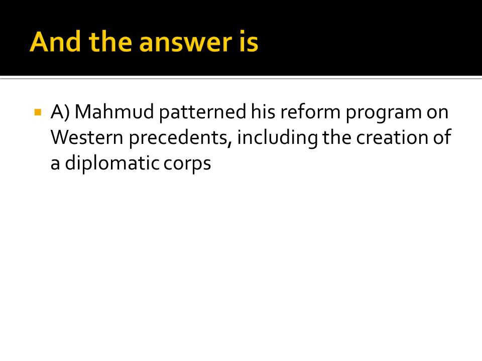 And the answer is A) Mahmud patterned his reform program on Western precedents, including the creation of a diplomatic corps.