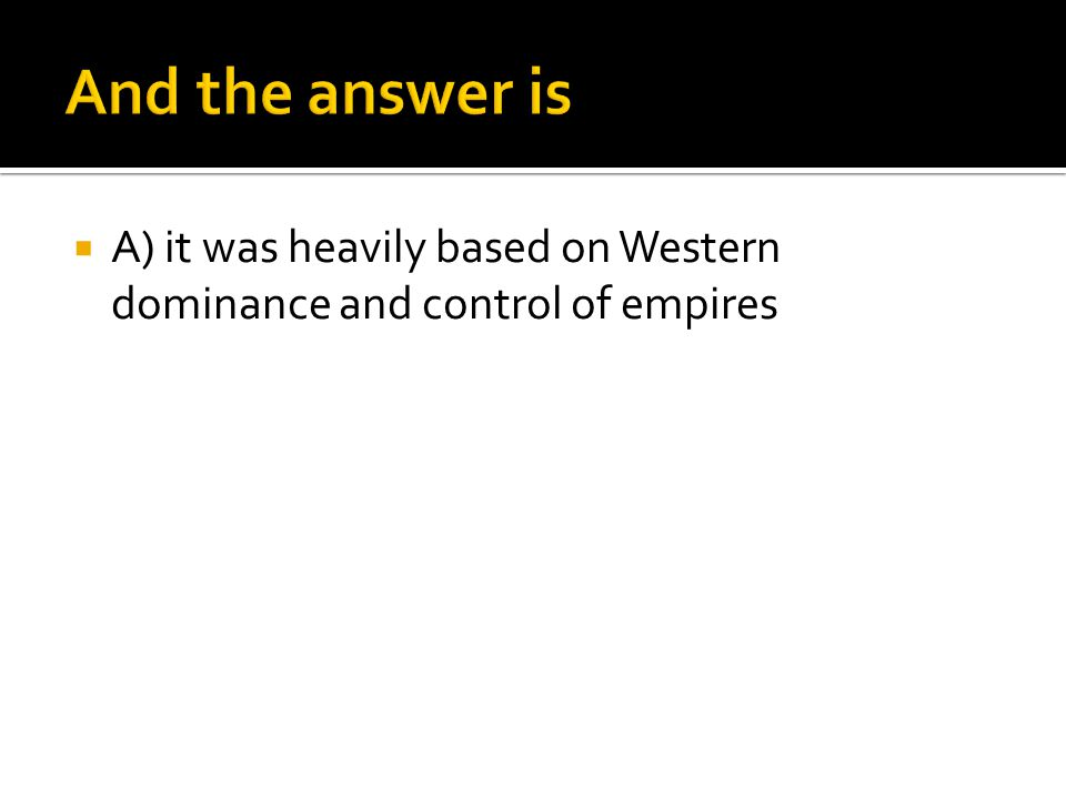 And the answer is A) it was heavily based on Western dominance and control of empires