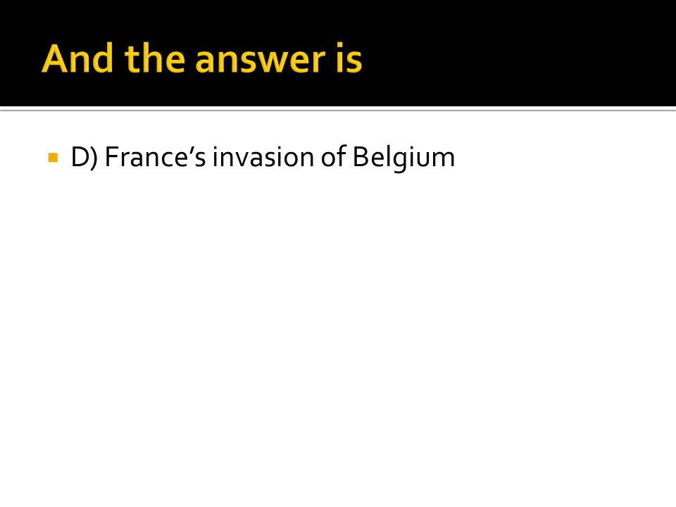 And the answer is D) France's invasion of Belgium