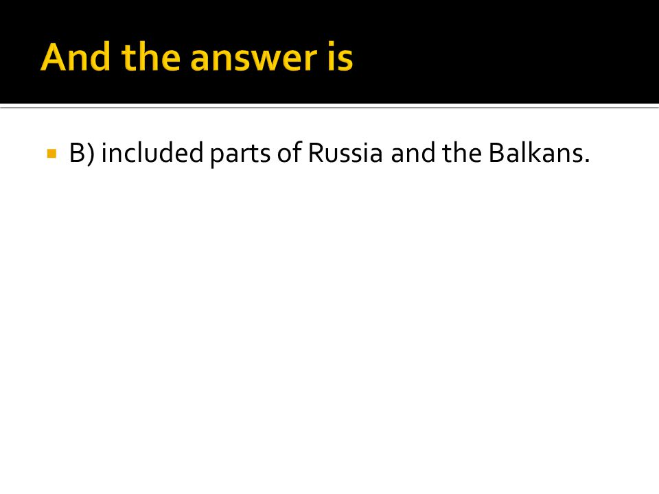 And the answer is B) included parts of Russia and the Balkans.