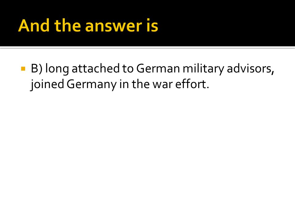 And the answer is B) long attached to German military advisors, joined Germany in the war effort.