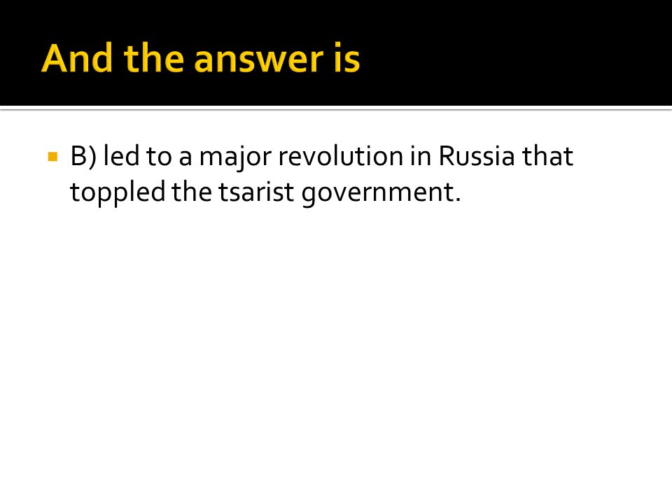 And the answer is B) led to a major revolution in Russia that toppled the tsarist government.