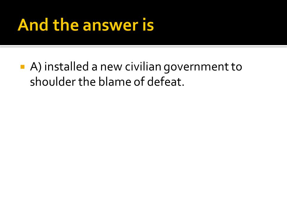 And the answer is A) installed a new civilian government to shoulder the blame of defeat.