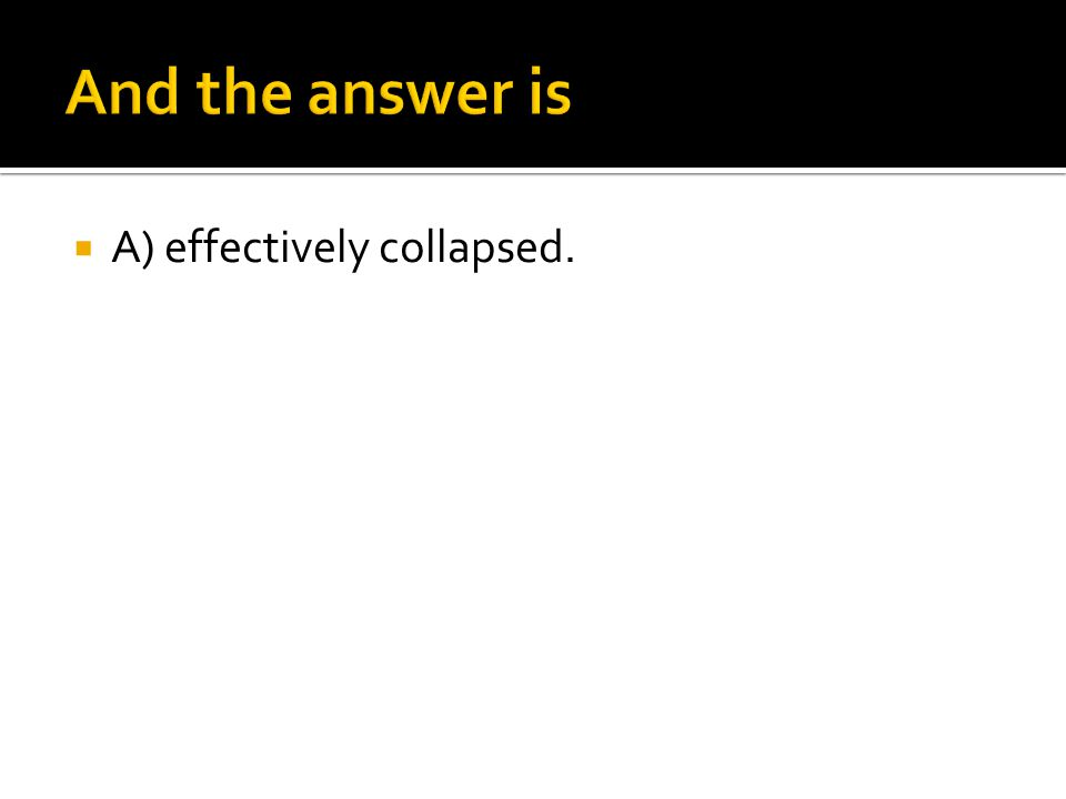 And the answer is A) effectively collapsed.