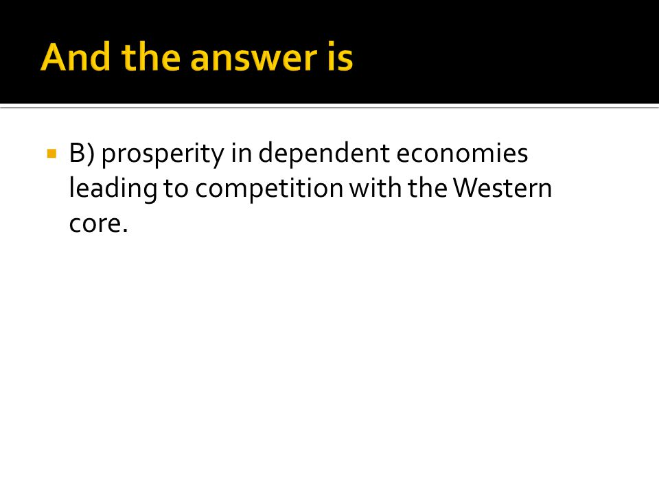 And the answer is B) prosperity in dependent economies leading to competition with the Western core.