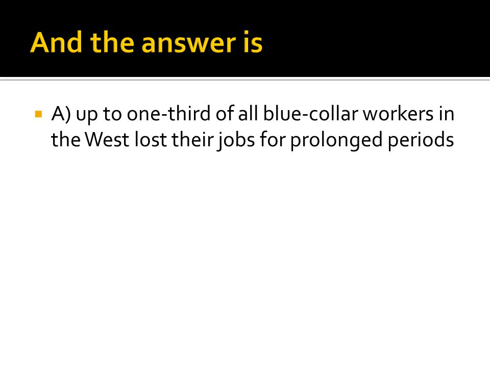 And the answer is A) up to one-third of all blue-collar workers in the West lost their jobs for prolonged periods.