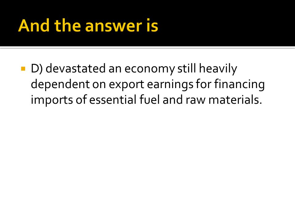 And the answer is D) devastated an economy still heavily dependent on export earnings for financing imports of essential fuel and raw materials.