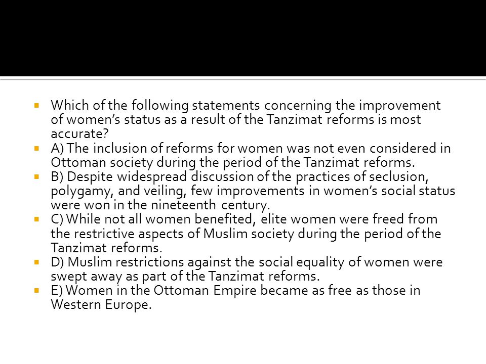 Which of the following statements concerning the improvement of women's status as a result of the Tanzimat reforms is most accurate