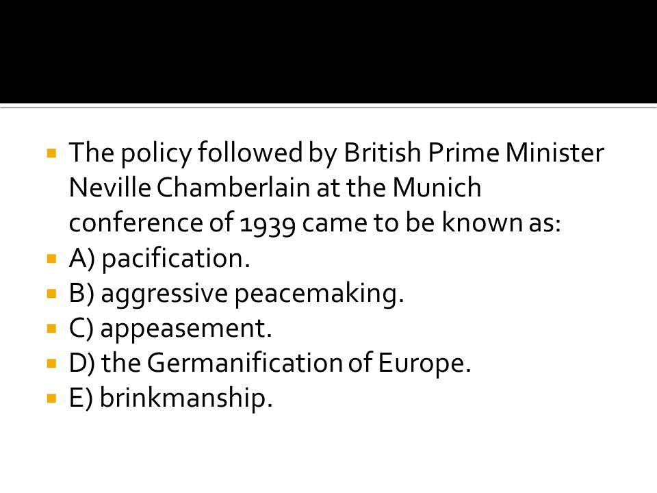 The policy followed by British Prime Minister Neville Chamberlain at the Munich conference of 1939 came to be known as: