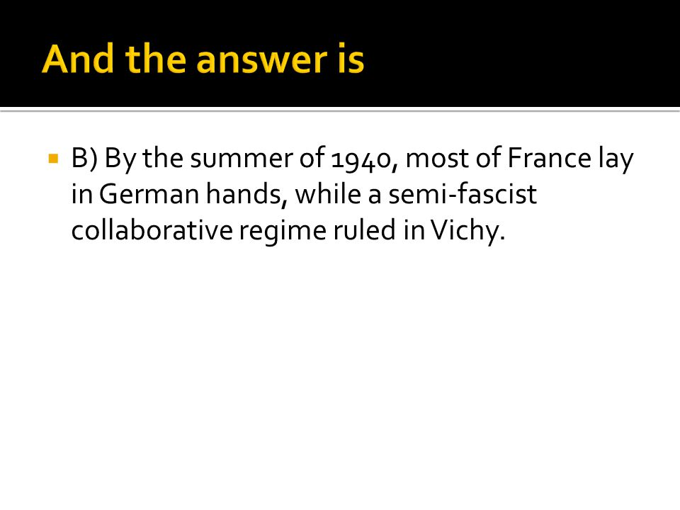 And the answer is B) By the summer of 1940, most of France lay in German hands, while a semi-fascist collaborative regime ruled in Vichy.