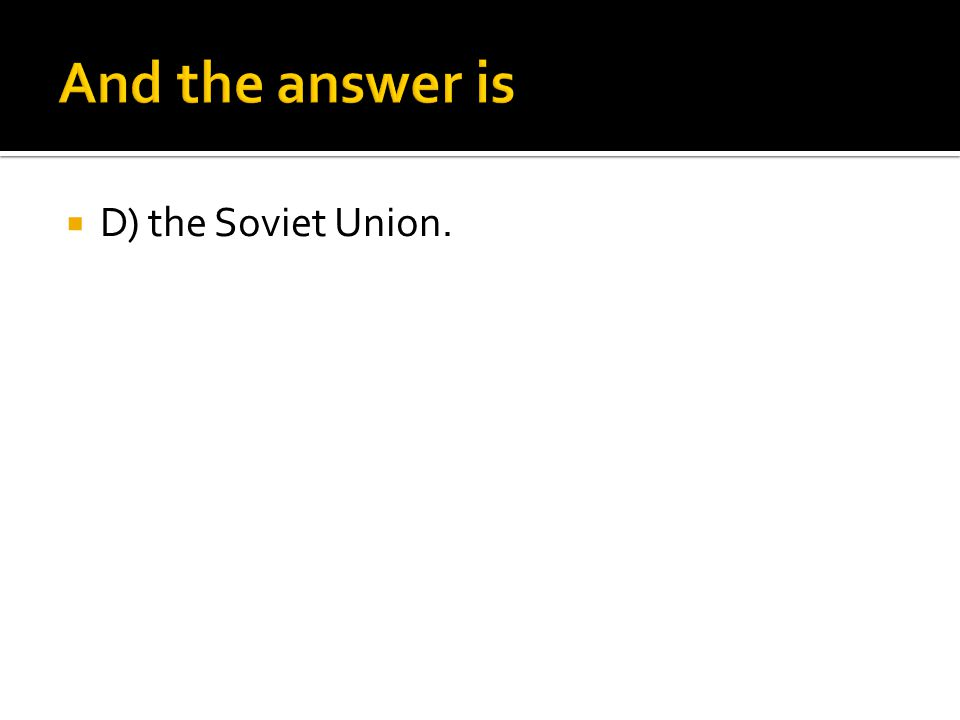 And the answer is D) the Soviet Union.