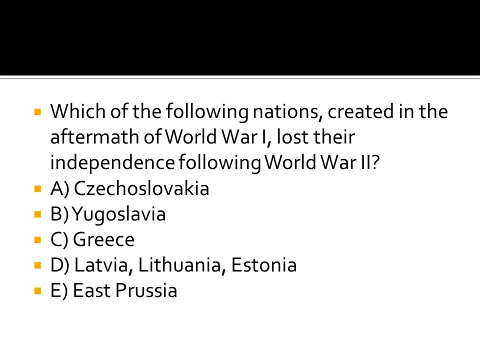 Which of the following nations, created in the aftermath of World War I, lost their independence following World War II