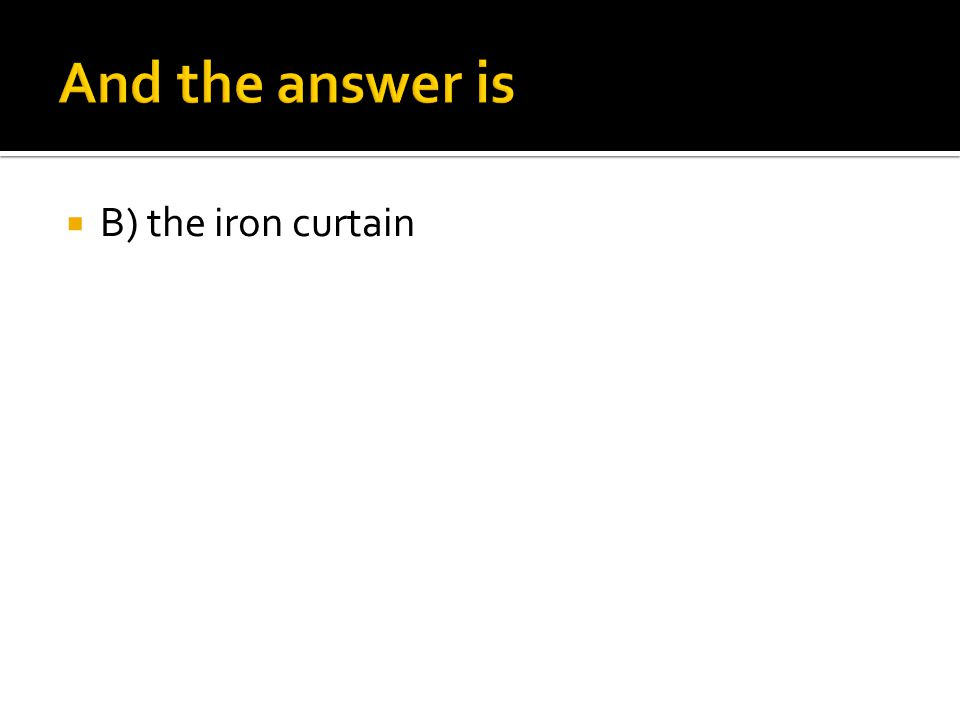 And the answer is B) the iron curtain