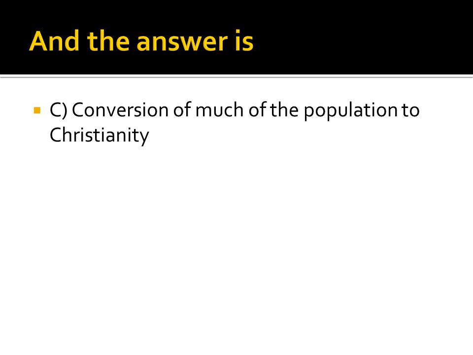 And the answer is C) Conversion of much of the population to Christianity