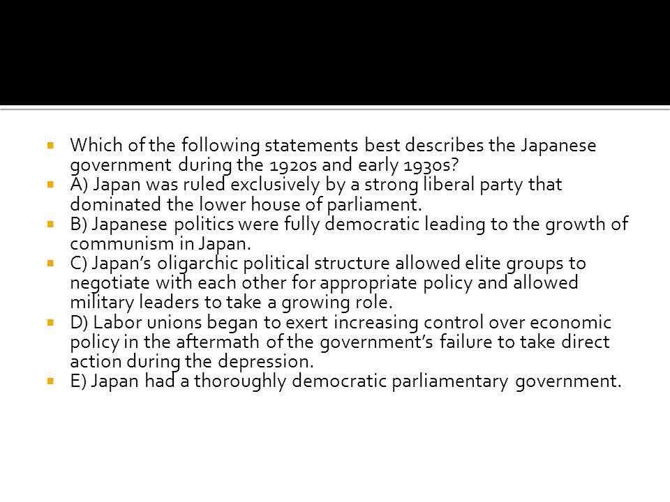 Which of the following statements best describes the Japanese government during the 1920s and early 1930s
