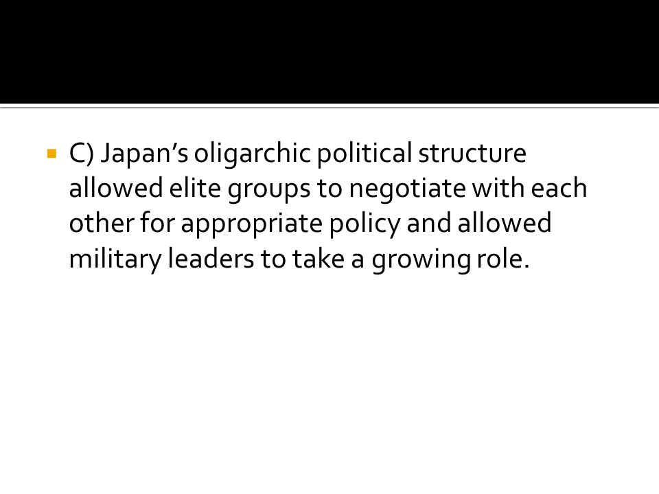C) Japan's oligarchic political structure allowed elite groups to negotiate with each other for appropriate policy and allowed military leaders to take a growing role.
