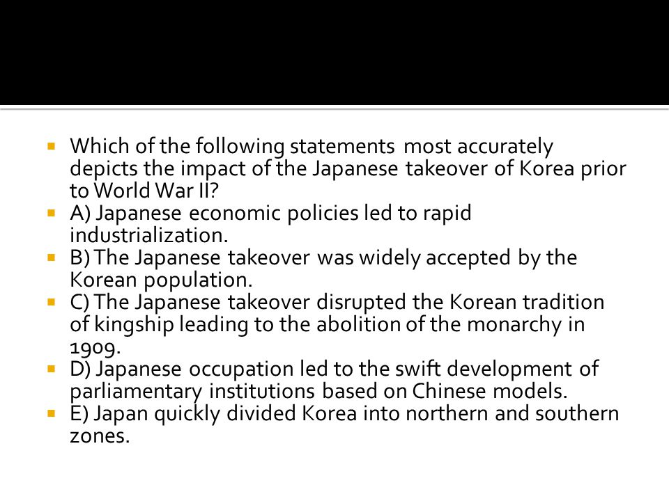Which of the following statements most accurately depicts the impact of the Japanese takeover of Korea prior to World War II