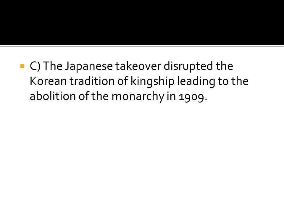 C) The Japanese takeover disrupted the Korean tradition of kingship leading to the abolition of the monarchy in 1909.