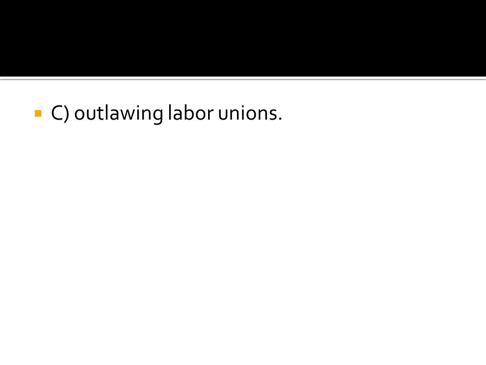 C) outlawing labor unions.
