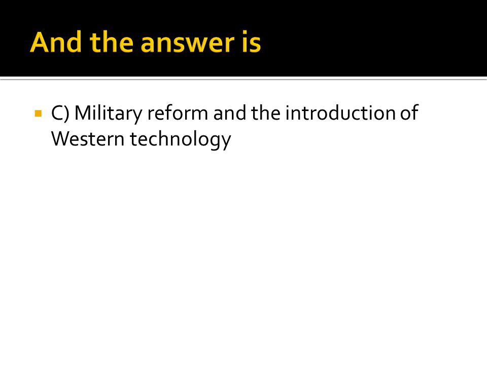 And the answer is C) Military reform and the introduction of Western technology