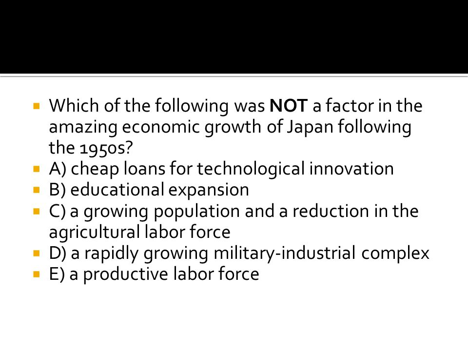Which of the following was NOT a factor in the amazing economic growth of Japan following the 1950s
