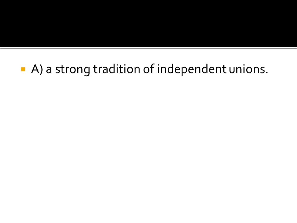 A) a strong tradition of independent unions.