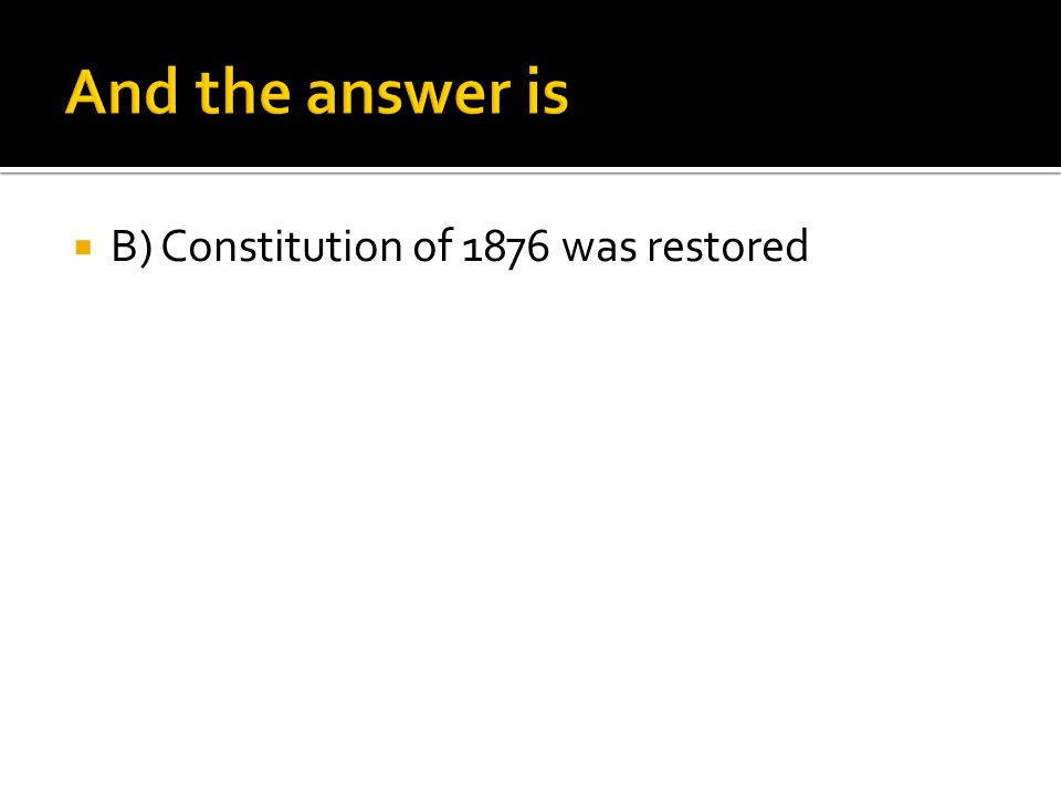 And the answer is B) Constitution of 1876 was restored