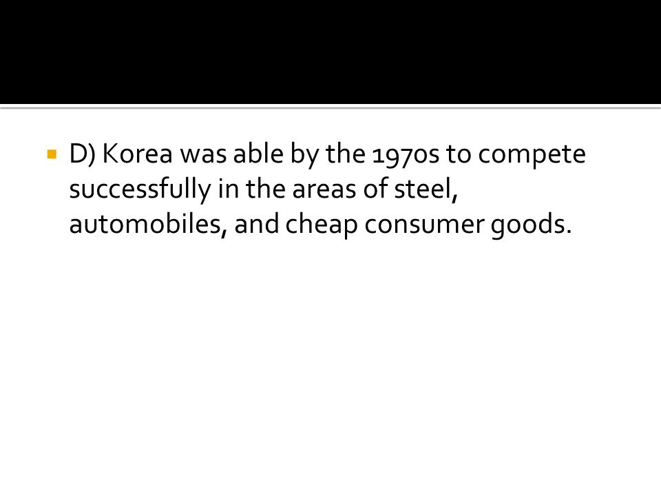 D) Korea was able by the 1970s to compete successfully in the areas of steel, automobiles, and cheap consumer goods.