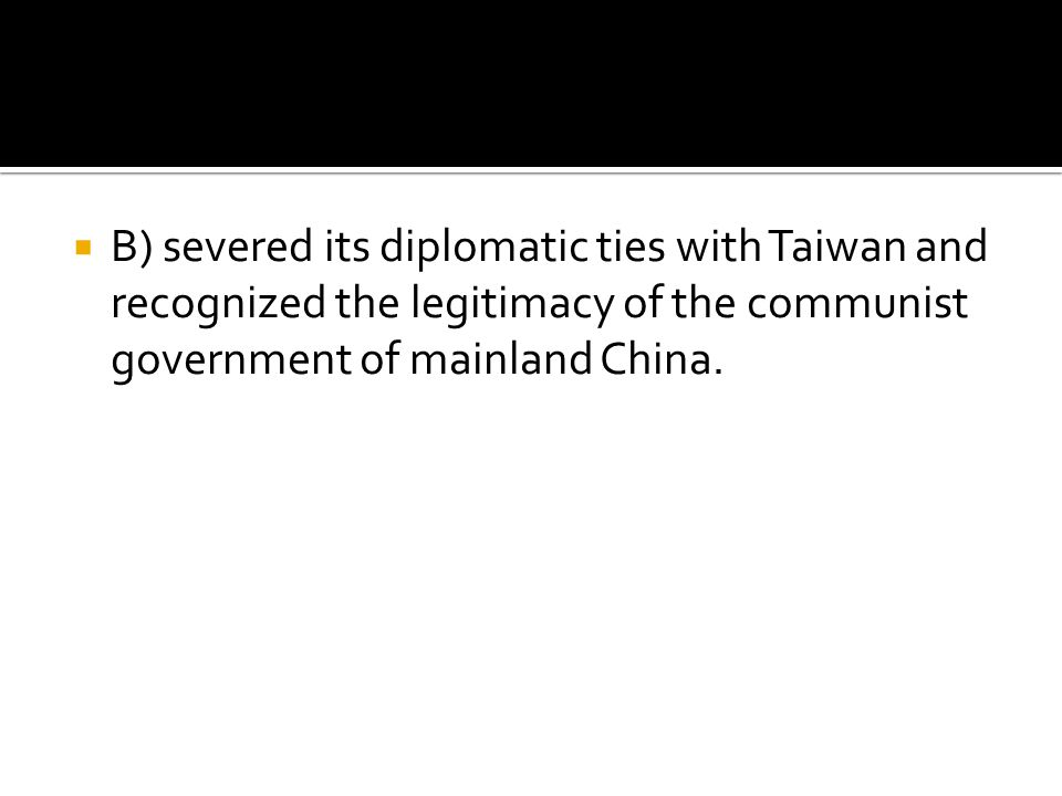 B) severed its diplomatic ties with Taiwan and recognized the legitimacy of the communist government of mainland China.