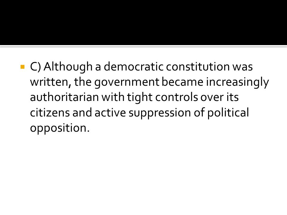 C) Although a democratic constitution was written, the government became increasingly authoritarian with tight controls over its citizens and active suppression of political opposition.