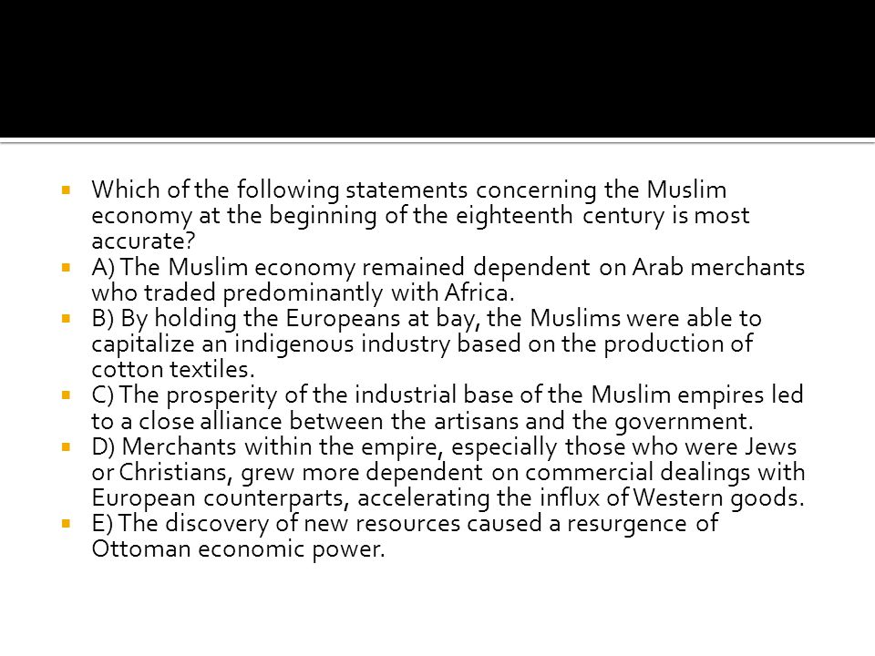 Which of the following statements concerning the Muslim economy at the beginning of the eighteenth century is most accurate