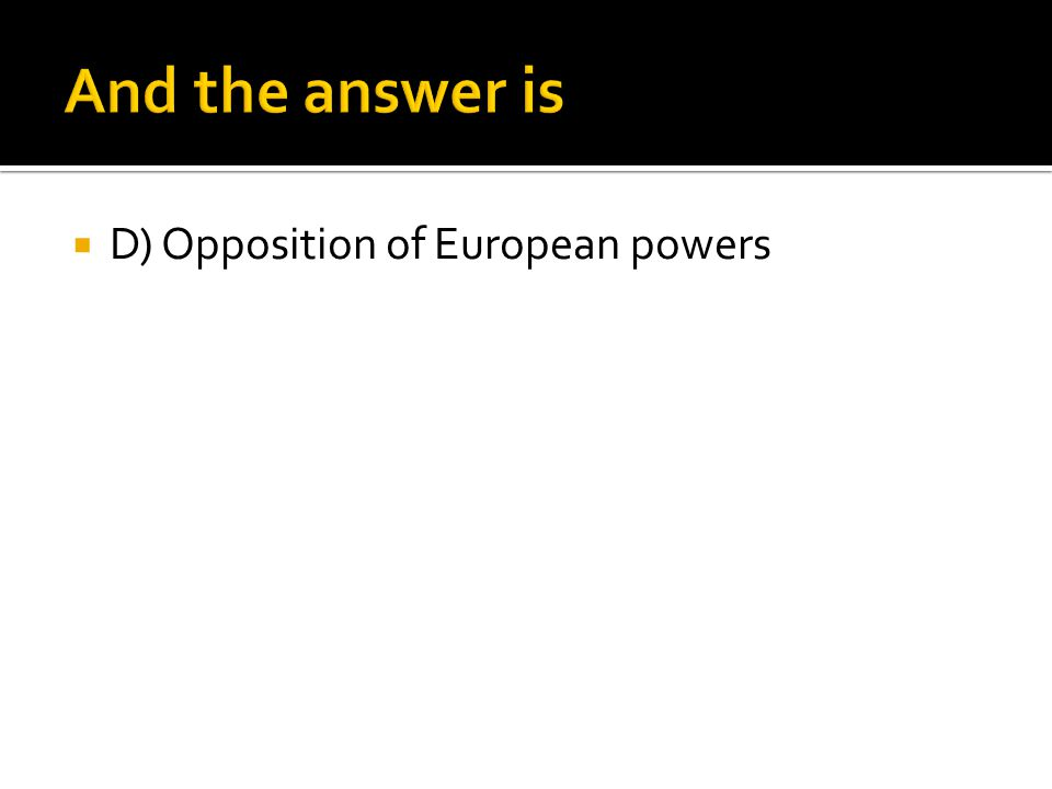 And the answer is D) Opposition of European powers