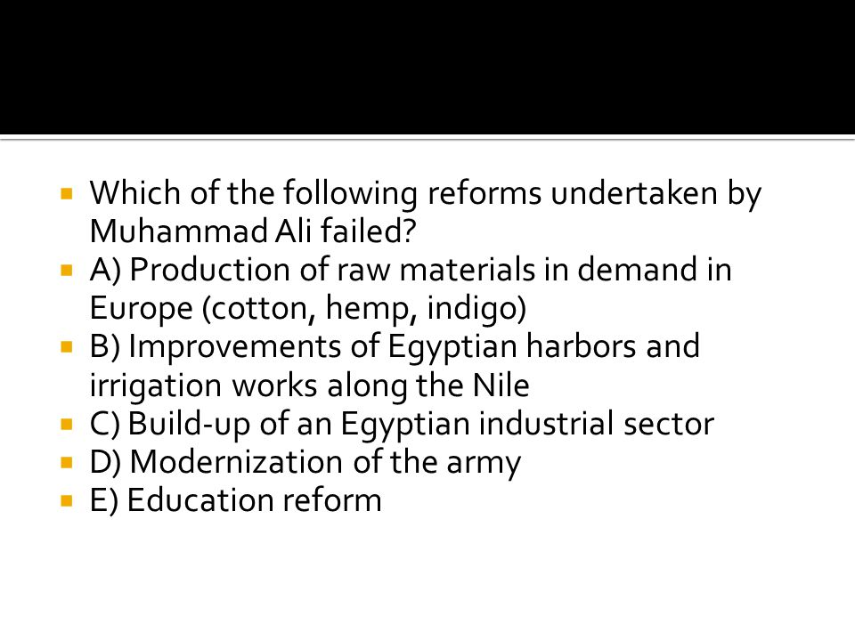 Which of the following reforms undertaken by Muhammad Ali failed