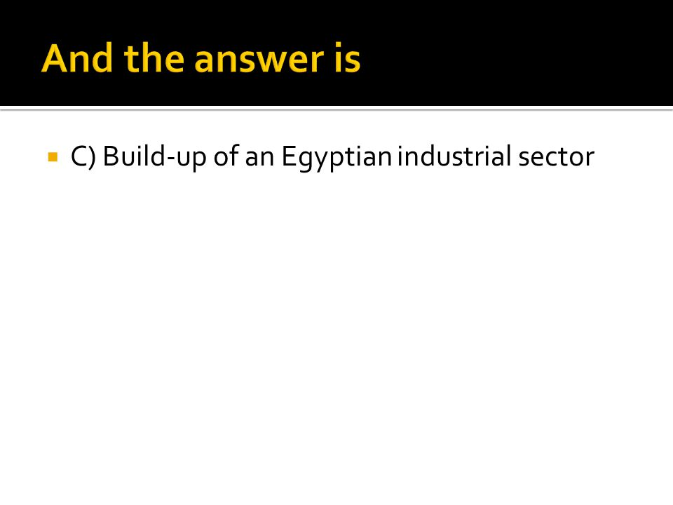 And the answer is C) Build-up of an Egyptian industrial sector