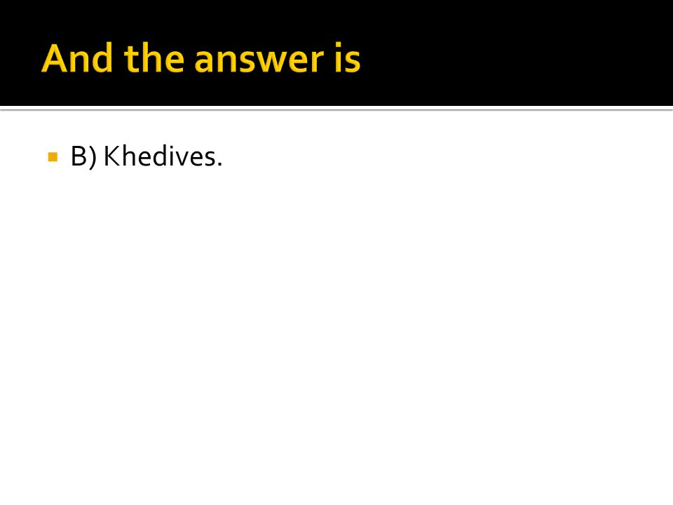 And the answer is B) Khedives.