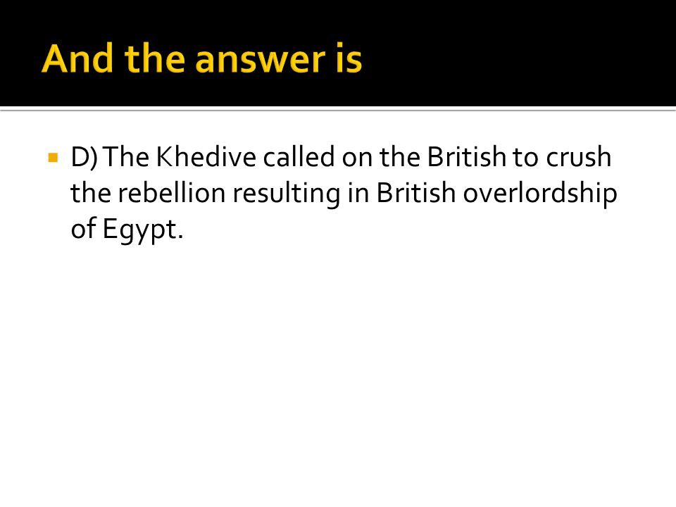 And the answer is D) The Khedive called on the British to crush the rebellion resulting in British overlordship of Egypt.