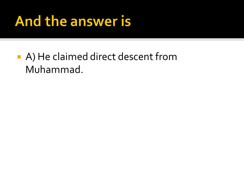 And the answer is A) He claimed direct descent from Muhammad.