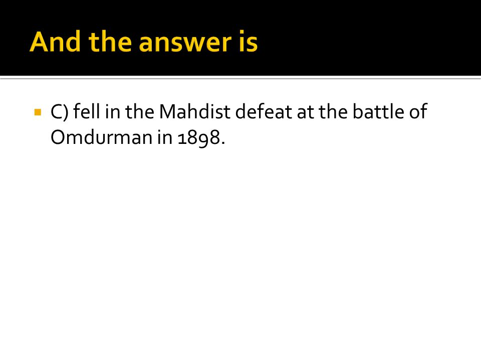 And the answer is C) fell in the Mahdist defeat at the battle of Omdurman in 1898.