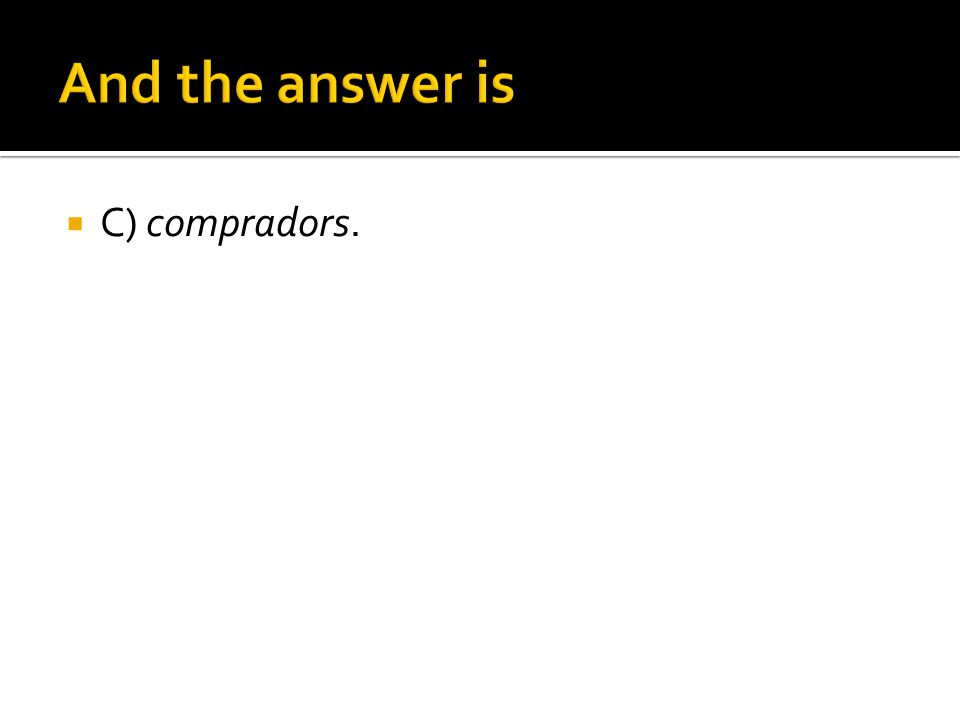 And the answer is C) compradors.