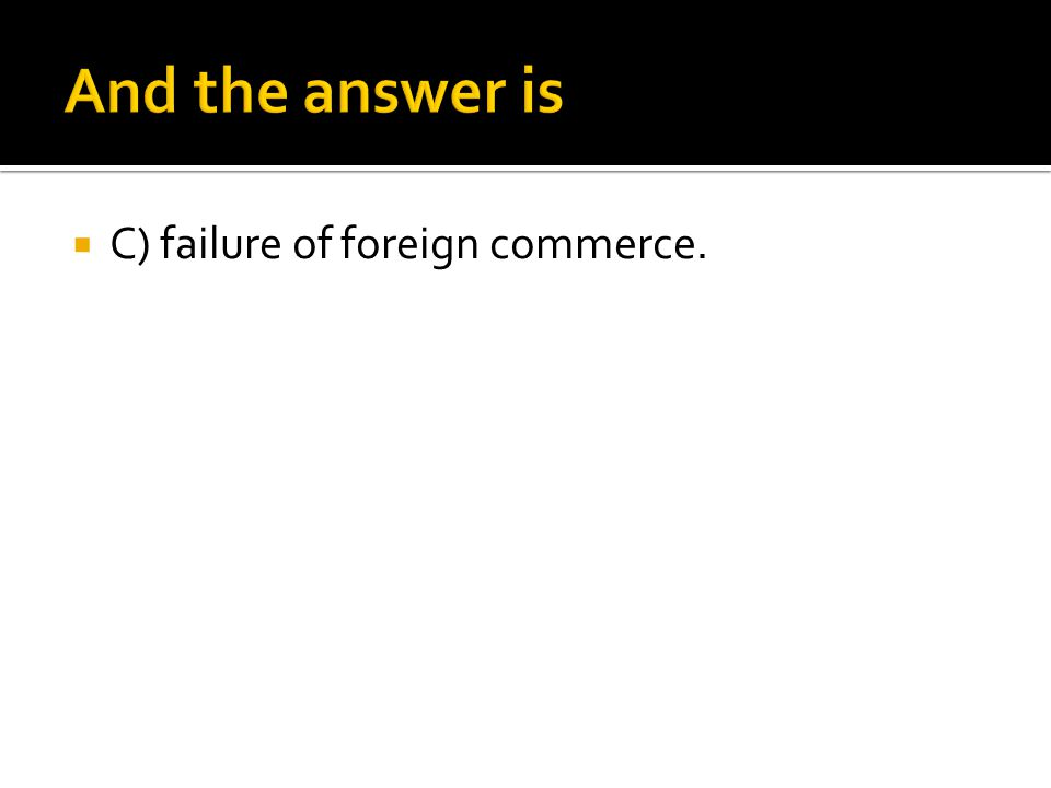 And the answer is C) failure of foreign commerce.