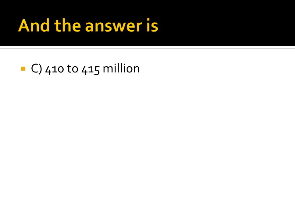 And the answer is C) 410 to 415 million